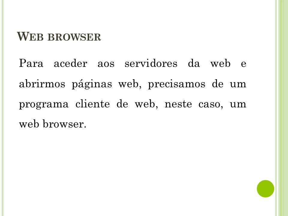 Web browser Para aceder aos servidores da web e abrirmos páginas web, precisamos de um programa cliente de web, neste caso, um web browser.