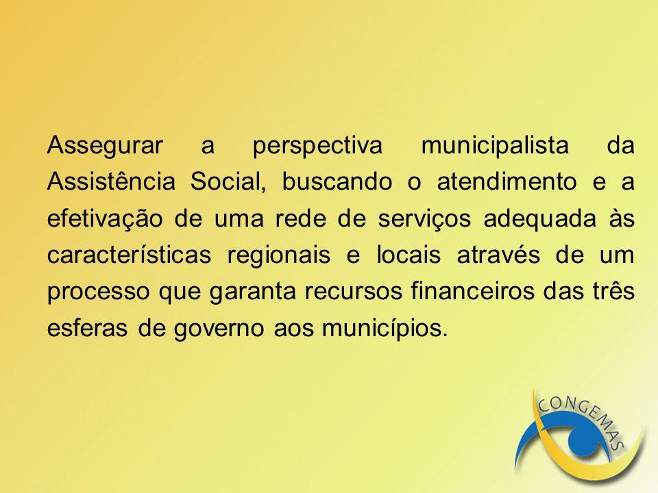 Assegurar a perspectiva municipalista da Assistência Social, buscando o atendimento e a efetivação de uma rede de serviços adequada às características regionais e locais através de um processo que garanta recursos financeiros das três esferas de governo aos municípios.