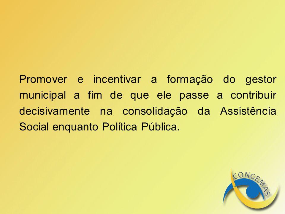 Promover e incentivar a formação do gestor municipal a fim de que ele passe a contribuir decisivamente na consolidação da Assistência Social enquanto Política Pública.