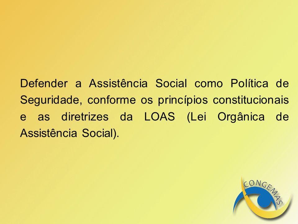 Defender a Assistência Social como Política de Seguridade, conforme os princípios constitucionais e as diretrizes da LOAS (Lei Orgânica de Assistência Social).