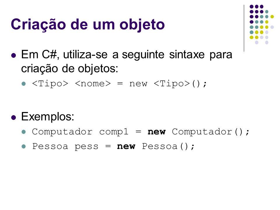 Criação de um objeto Em C#, utiliza-se a seguinte sintaxe para criação de objetos: <Tipo> <nome> = new <Tipo>();