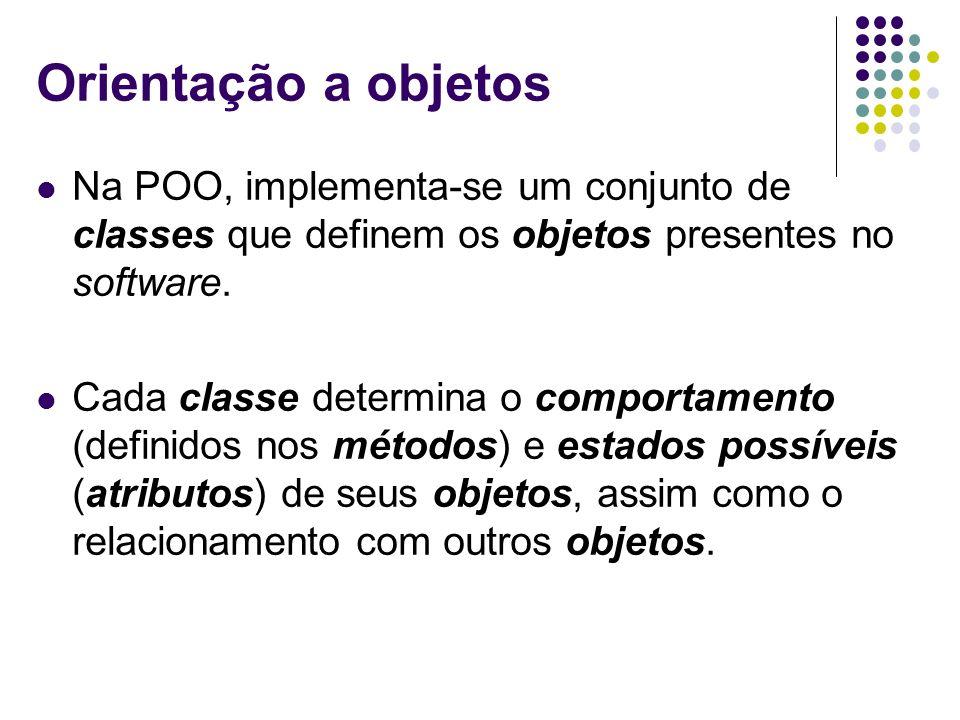 Orientação a objetos Na POO, implementa-se um conjunto de classes que definem os objetos presentes no software.