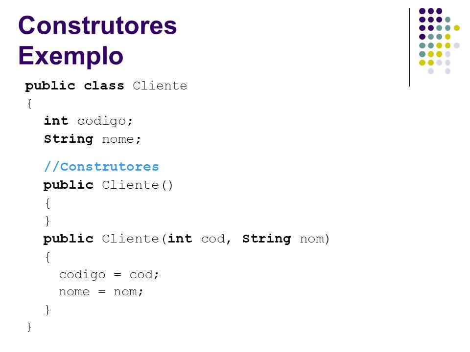 Construtores Exemplo public class Cliente int codigo; String nome;