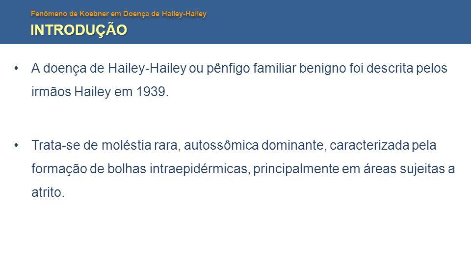 INTRODUÇÃO A doença de Hailey-Hailey ou pênfigo familiar benigno foi descrita pelos irmãos Hailey em 1939.