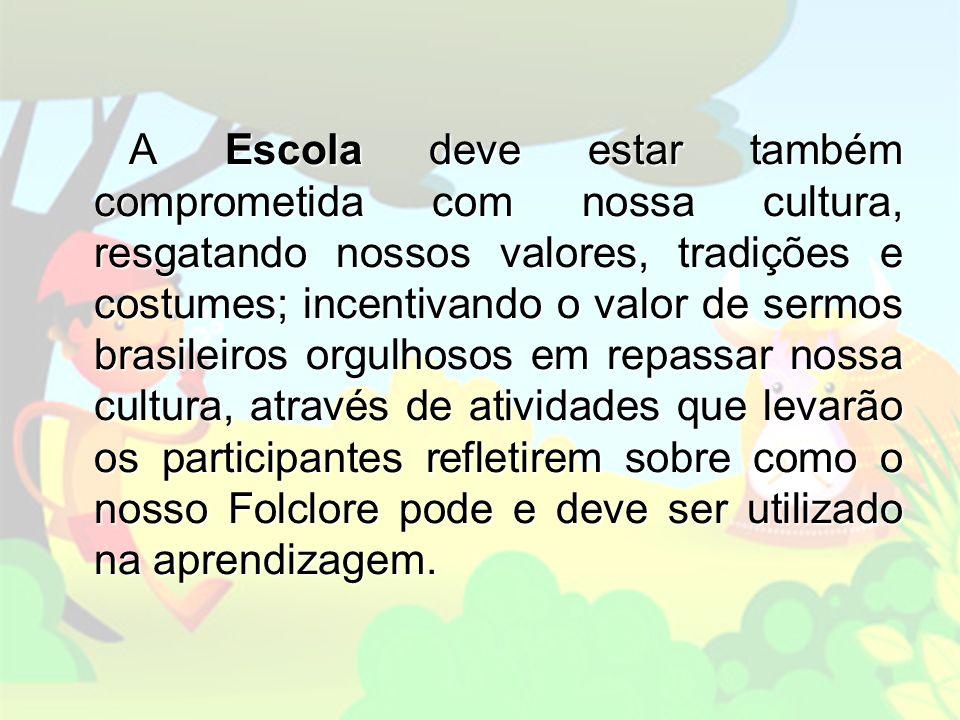 A Escola deve estar também comprometida com nossa cultura, resgatando nossos valores, tradições e costumes; incentivando o valor de sermos brasileiros orgulhosos em repassar nossa cultura, através de atividades que levarão os participantes refletirem sobre como o nosso Folclore pode e deve ser utilizado na aprendizagem.