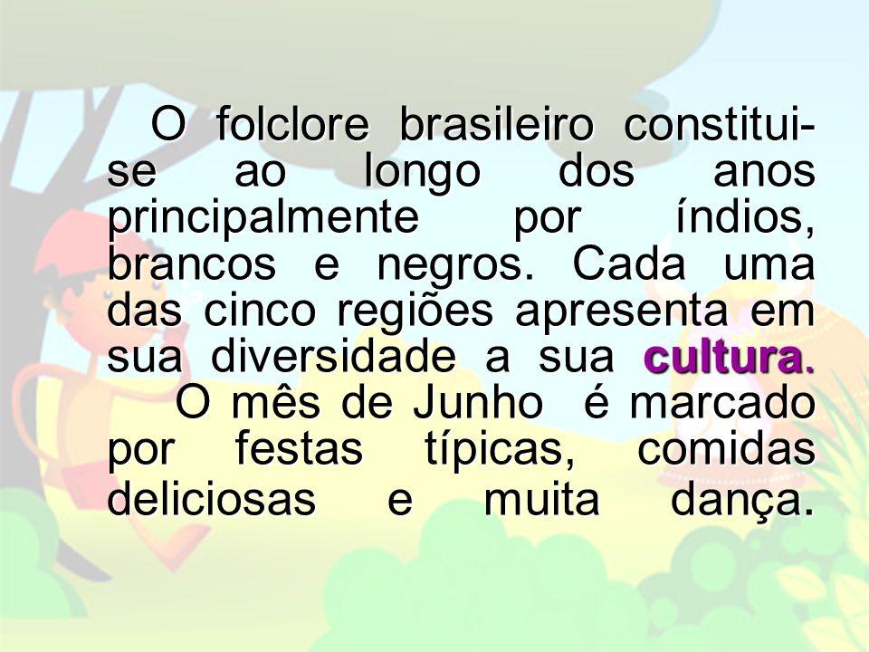 O folclore brasileiro constitui-se ao longo dos anos principalmente por índios, brancos e negros.