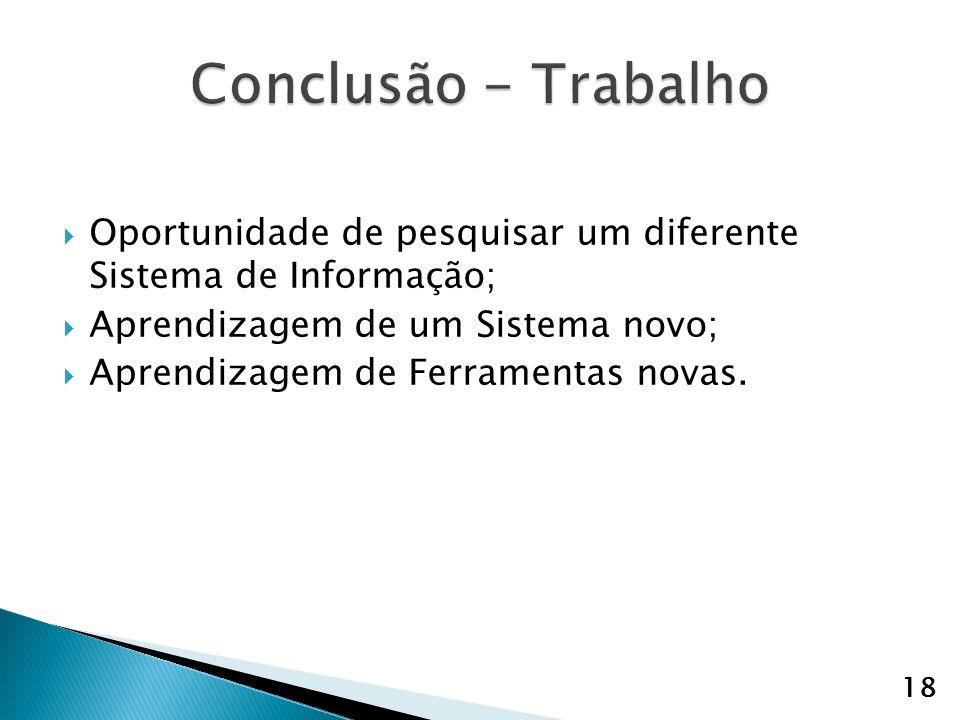 Conclusão - Trabalho Oportunidade de pesquisar um diferente Sistema de Informação; Aprendizagem de um Sistema novo;