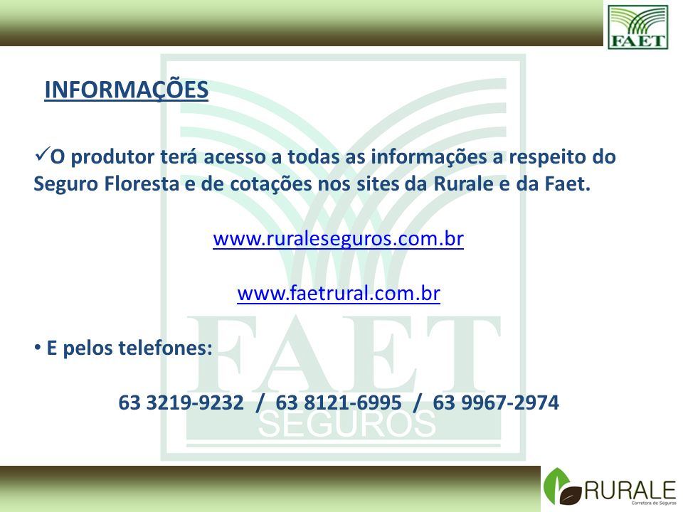 INFORMAÇÕES O produtor terá acesso a todas as informações a respeito do Seguro Floresta e de cotações nos sites da Rurale e da Faet.