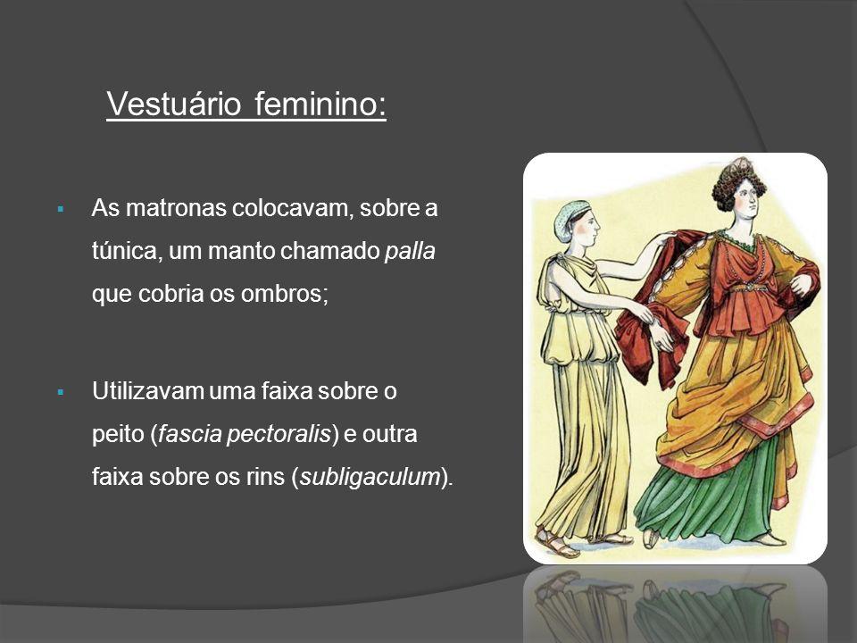 Vestuário feminino: As matronas colocavam, sobre a túnica, um manto chamado palla que cobria os ombros;