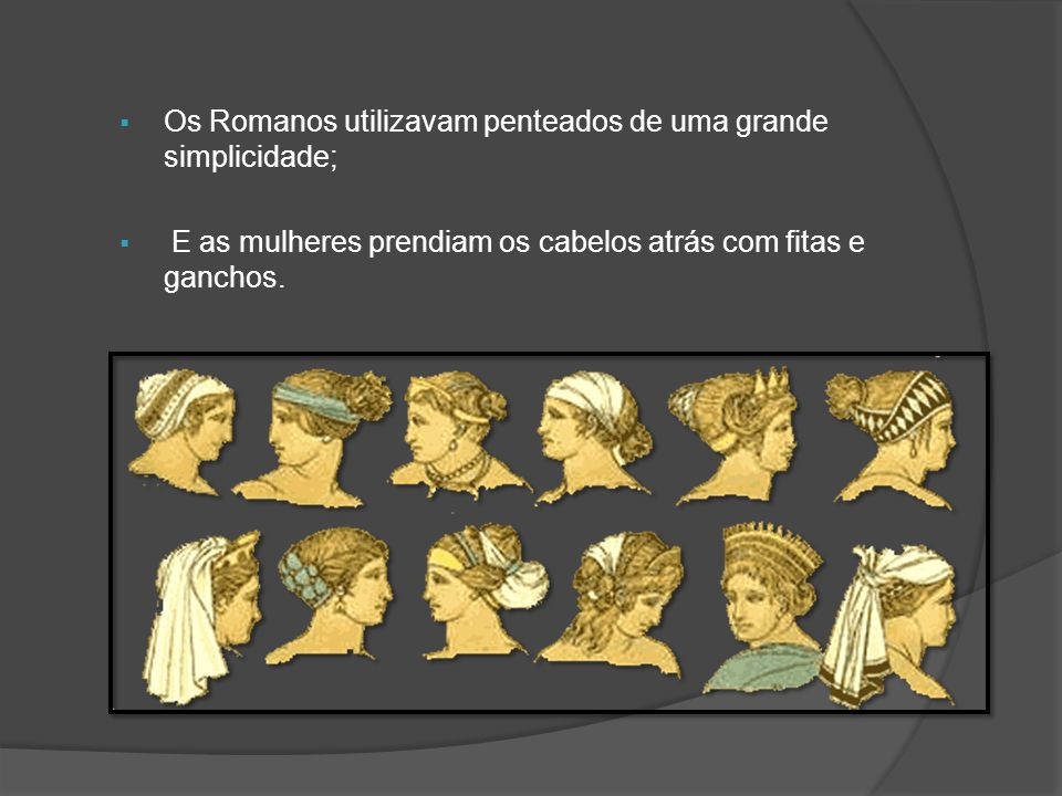 Os Romanos utilizavam penteados de uma grande simplicidade;