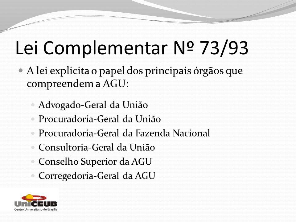 Lei Complementar Nº 73/93 A lei explicita o papel dos principais órgãos que compreendem a AGU: Advogado-Geral da União.