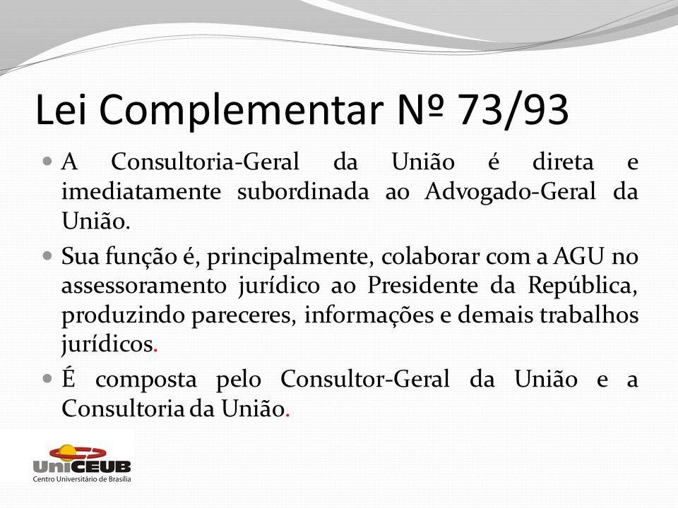 Lei Complementar Nº 73/93 A Consultoria-Geral da União é direta e imediatamente subordinada ao Advogado-Geral da União.