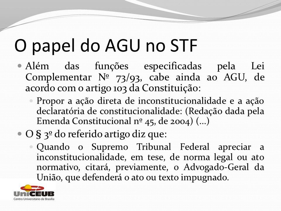 O papel do AGU no STF Além das funções especificadas pela Lei Complementar Nº 73/93, cabe ainda ao AGU, de acordo com o artigo 103 da Constituição: