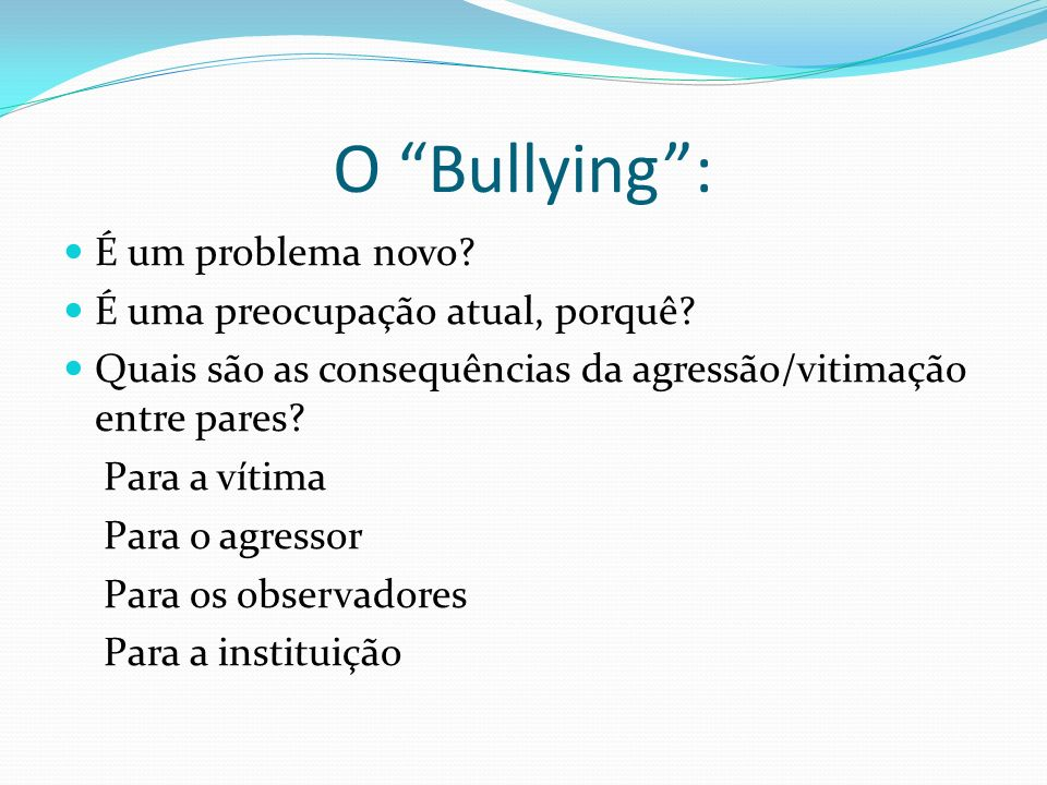 O Bullying : É um problema novo É uma preocupação atual, porquê