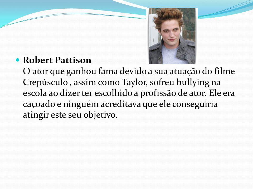 Robert Pattison O ator que ganhou fama devido a sua atuação do filme Crepúsculo , assim como Taylor, sofreu bullying na escola ao dizer ter escolhido a profissão de ator.