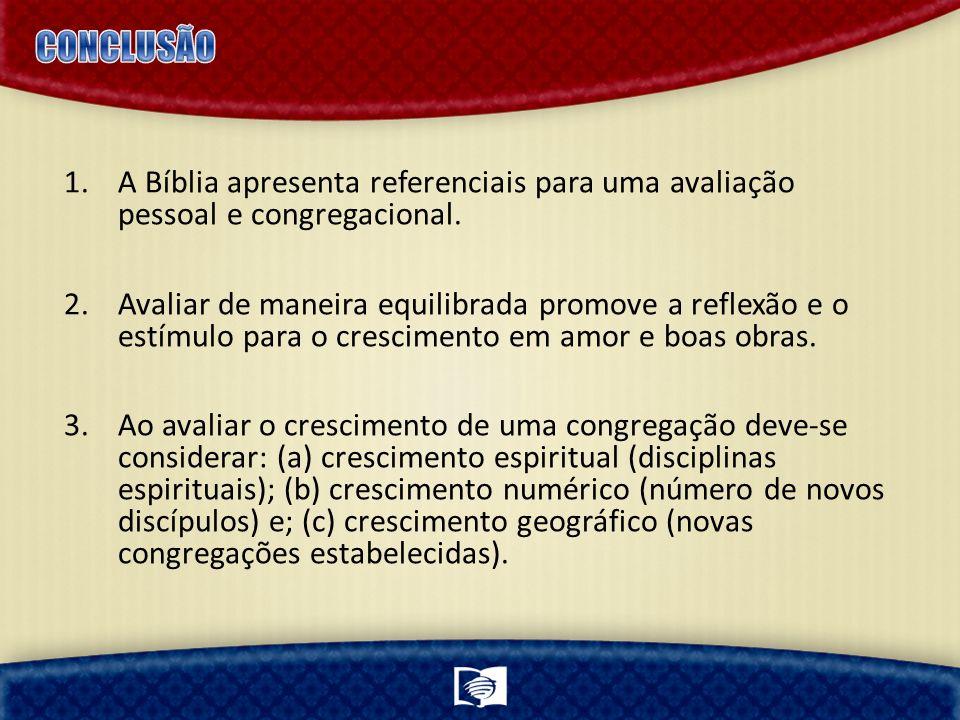 CONCLUSÃO A Bíblia apresenta referenciais para uma avaliação pessoal e congregacional.
