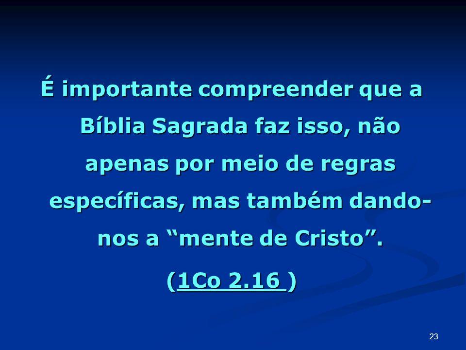 É importante compreender que a Bíblia Sagrada faz isso, não apenas por meio de regras específicas, mas também dando-nos a mente de Cristo .