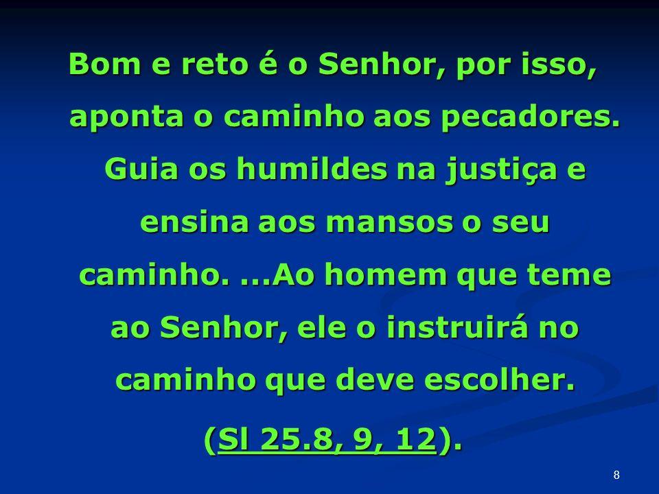 Bom e reto é o Senhor, por isso, aponta o caminho aos pecadores
