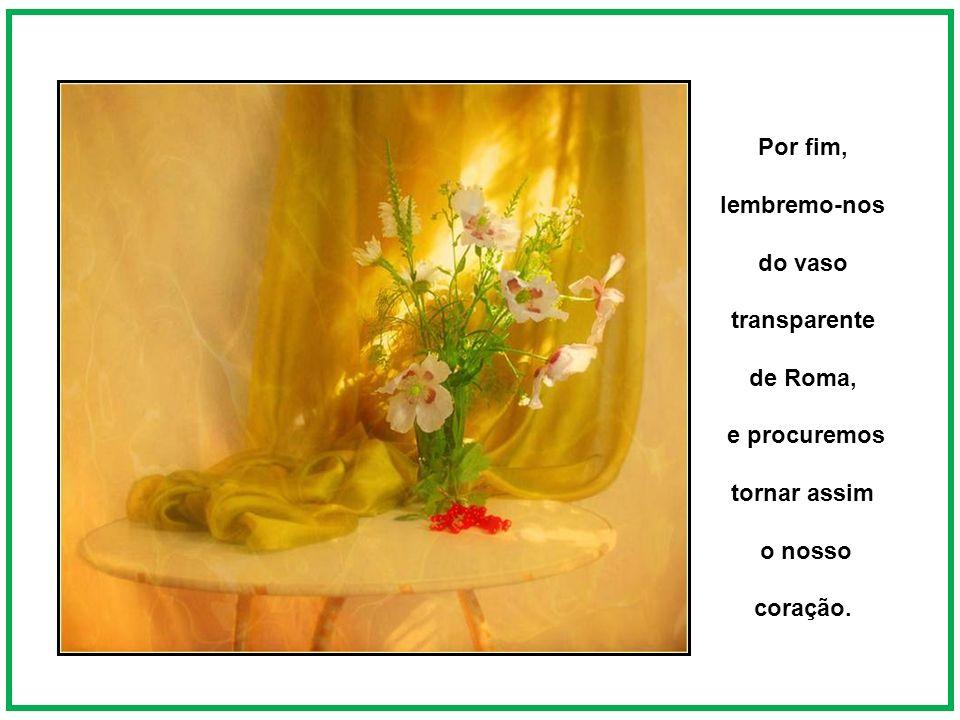 Por fim, lembremo-nos do vaso transparente de Roma, e procuremos tornar assim o nosso coração.