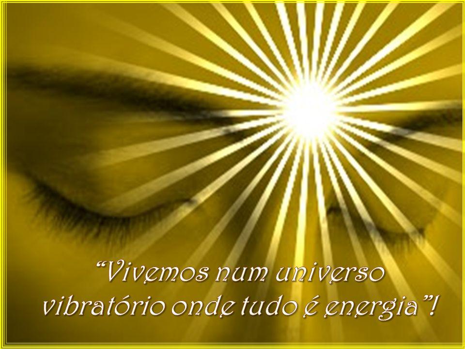 Vivemos num universo vibratório onde tudo é energia !
