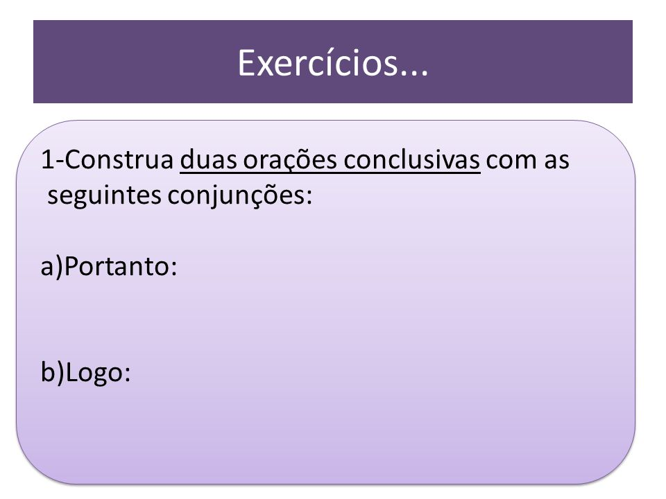 Exercícios... 1-Construa duas orações conclusivas com as