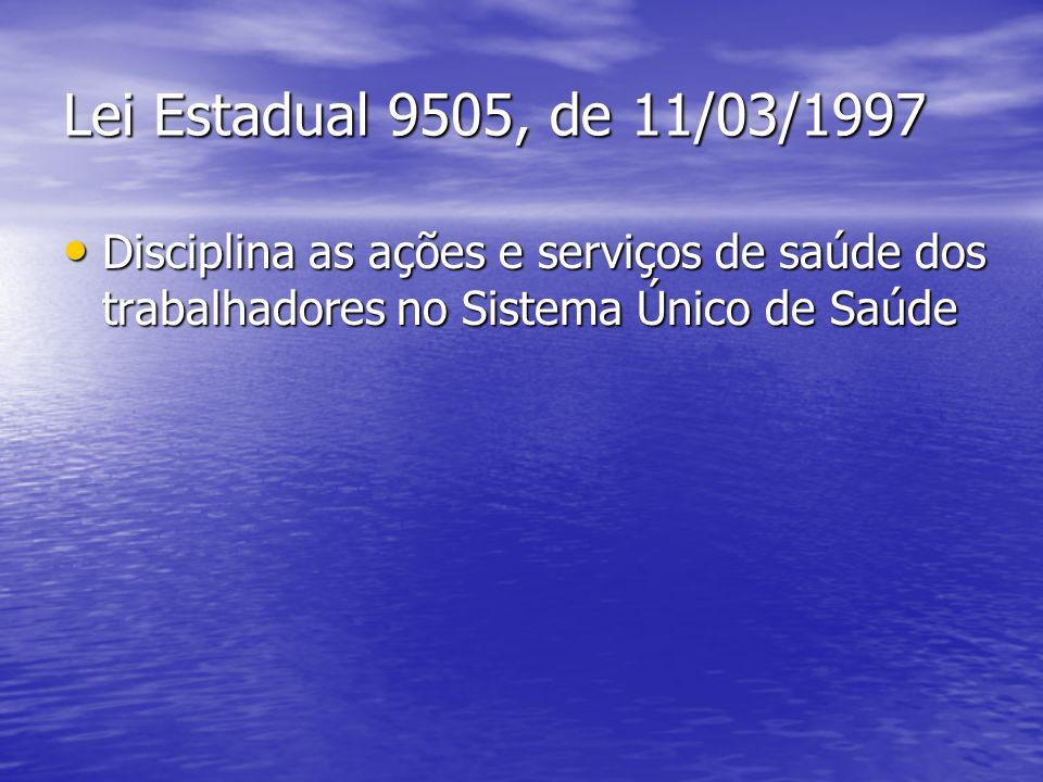Lei Estadual 9505, de 11/03/1997 Disciplina as ações e serviços de saúde dos trabalhadores no Sistema Único de Saúde.