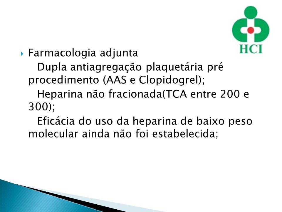 Farmacologia adjunta Dupla antiagregação plaquetária pré procedimento (AAS e Clopidogrel); Heparina não fracionada(TCA entre 200 e 300);