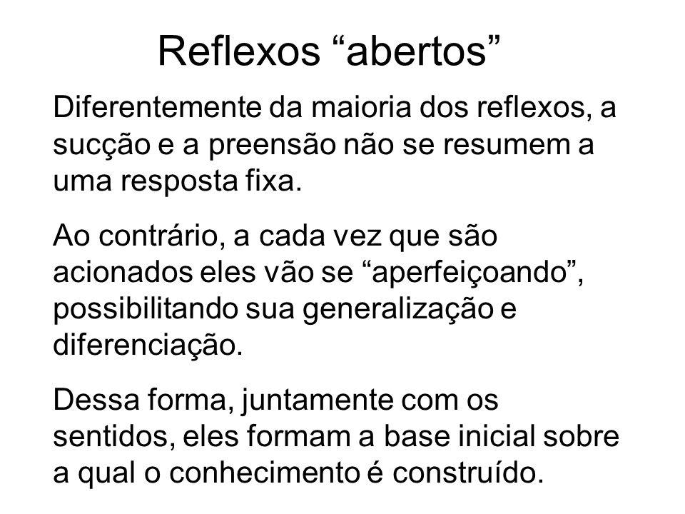 Reflexos abertos Diferentemente da maioria dos reflexos, a sucção e a preensão não se resumem a uma resposta fixa.