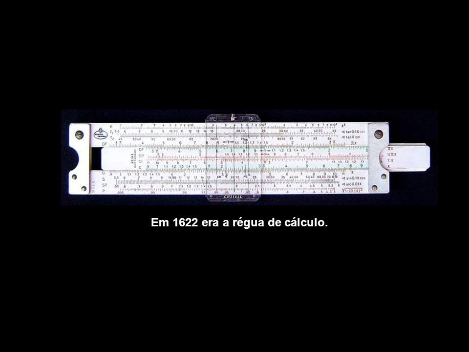 Em 1622 era a régua de cálculo.