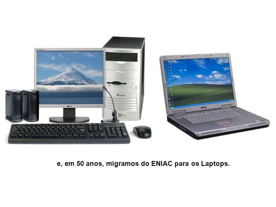 e, em 50 anos, migramos do ENIAC para os Laptops.