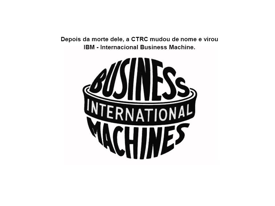 Depois da morte dele, a CTRC mudou de nome e virou IBM - Internacional Business Machine.