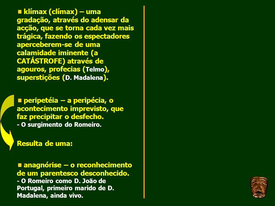 klímax (clímax) – uma gradação, através do adensar da acção, que se torna cada vez mais trágica, fazendo os espectadores aperceberem-se de uma calamidade iminente (a CATÁSTROFE) através de agouros, profecias (Telmo), superstições (D. Madalena).