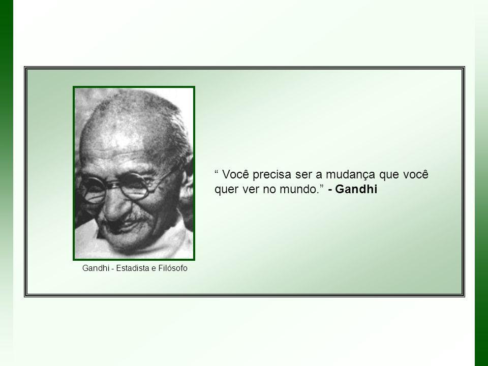 Você precisa ser a mudança que você quer ver no mundo. - Gandhi