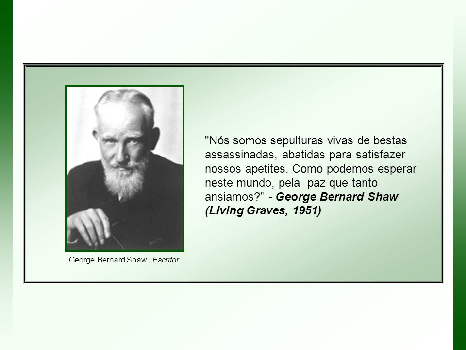Nós somos sepulturas vivas de bestas assassinadas, abatidas para satisfazer nossos apetites. Como podemos esperar neste mundo, pela paz que tanto ansiamos - George Bernard Shaw (Living Graves, 1951)