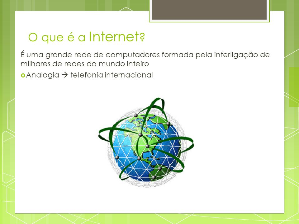 O que é a Internet É uma grande rede de computadores formada pela interligação de milhares de redes do mundo inteiro.