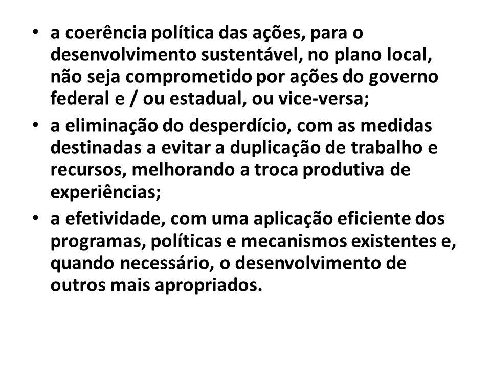 a coerência política das ações, para o desenvolvimento sustentável, no plano local, não seja comprometido por ações do governo federal e / ou estadual, ou vice-versa;