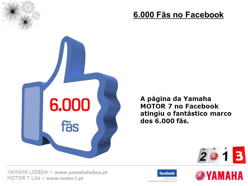 6.000 Fãs no Facebook A página da Yamaha MOTOR 7 no Facebook atingiu o fantástico marco dos 6.000 fãs.