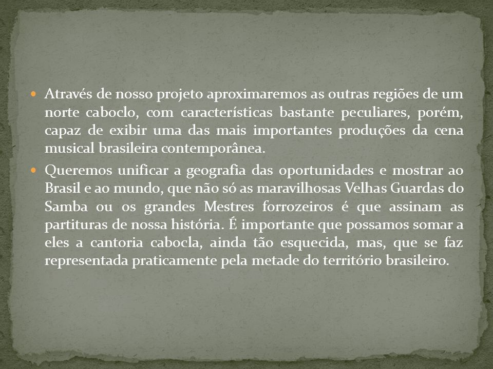 Através de nosso projeto aproximaremos as outras regiões de um norte caboclo, com características bastante peculiares, porém, capaz de exibir uma das mais importantes produções da cena musical brasileira contemporânea.
