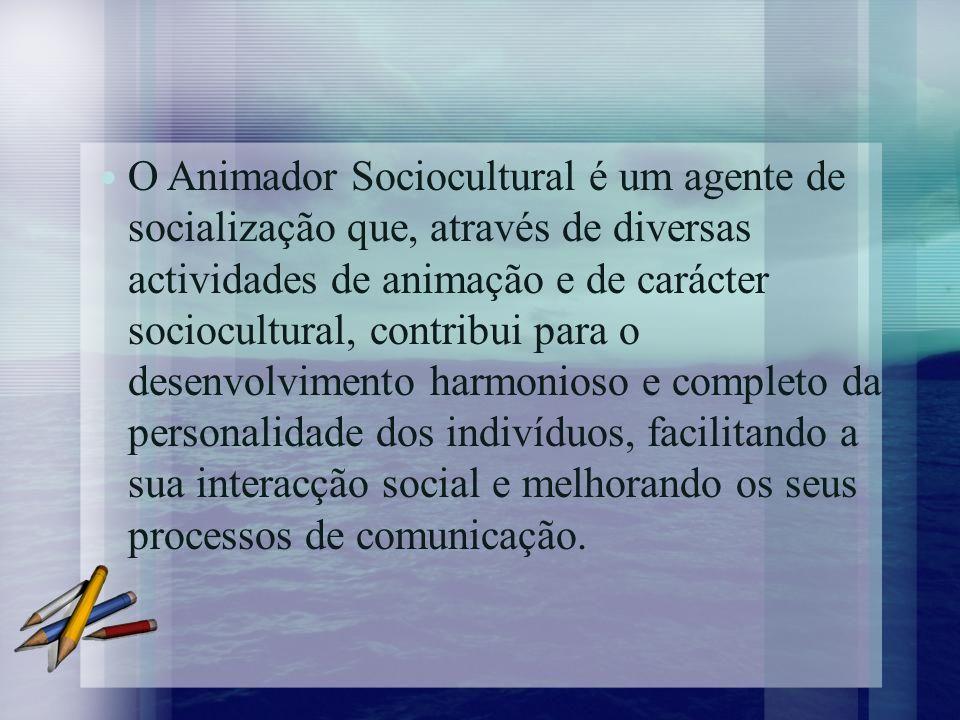 O Animador Sociocultural é um agente de socialização que, através de diversas actividades de animação e de carácter sociocultural, contribui para o desenvolvimento harmonioso e completo da personalidade dos indivíduos, facilitando a sua interacção social e melhorando os seus processos de comunicação.