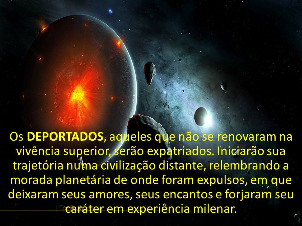 Os DEPORTADOS, aqueles que não se renovaram na vivência superior, serão expatriados.