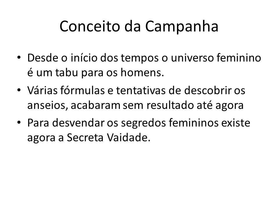 Conceito da Campanha Desde o início dos tempos o universo feminino é um tabu para os homens.