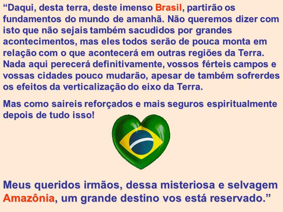 Daqui, desta terra, deste imenso Brasil, partirão os fundamentos do mundo de amanhã. Não queremos dizer com isto que não sejais também sacudidos por grandes acontecimentos, mas eles todos serão de pouca monta em relação com o que acontecerá em outras regiões da Terra. Nada aqui perecerá definitivamente, vossos férteis campos e vossas cidades pouco mudarão, apesar de também sofrerdes os efeitos da verticalização do eixo da Terra.