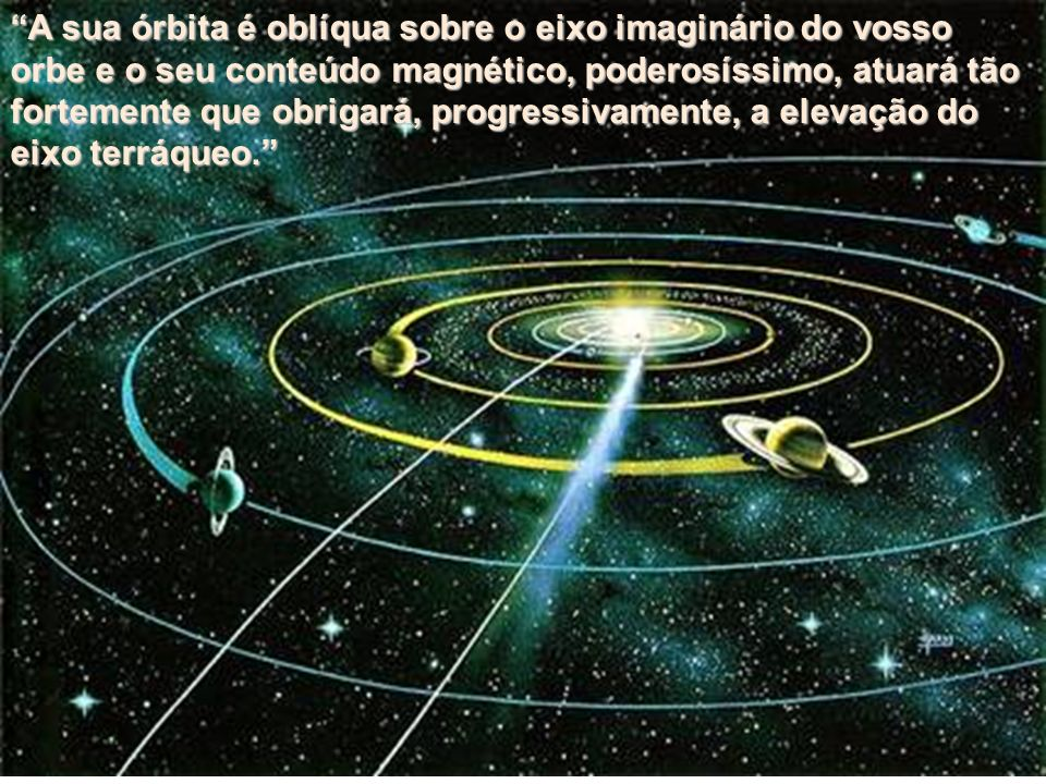 A sua órbita é oblíqua sobre o eixo imaginário do vosso orbe e o seu conteúdo magnético, poderosíssimo, atuará tão fortemente que obrigará, progressivamente, a elevação do eixo terráqueo.