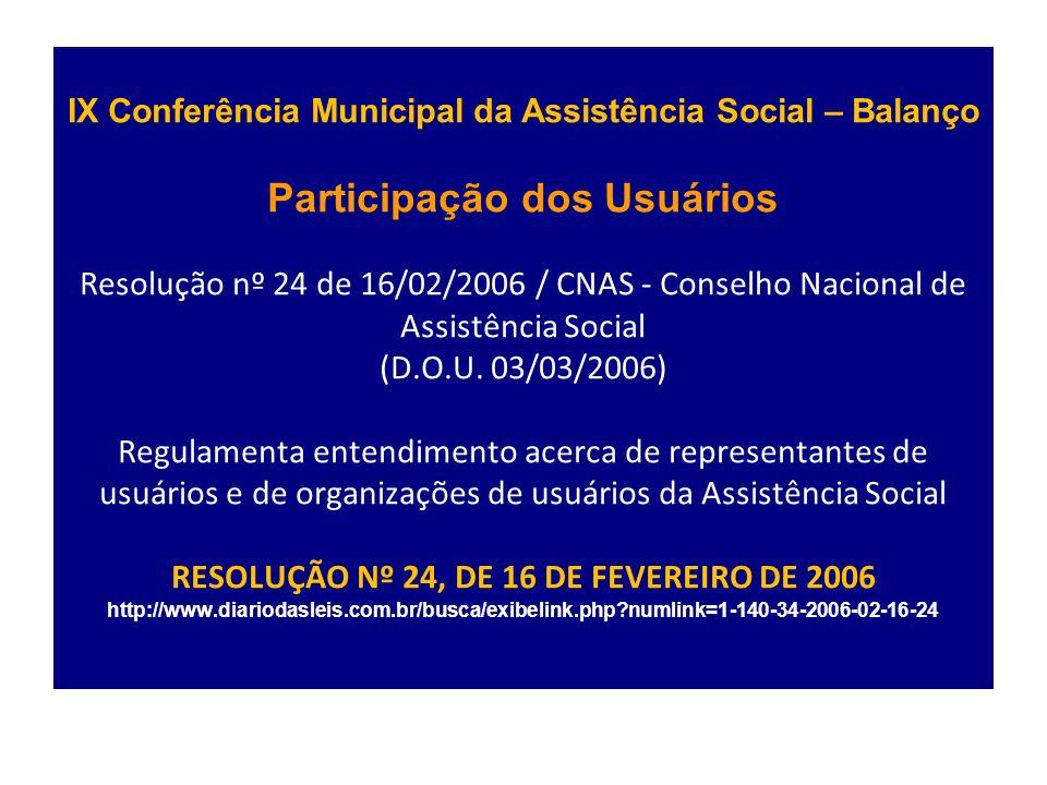 IX Conferência Municipal da Assistência Social – Balanço Participação dos Usuários Resolução nº 24 de 16/02/2006 / CNAS - Conselho Nacional de Assistência Social (D.O.U.