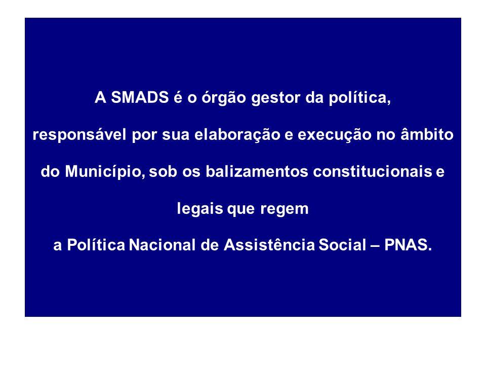 A SMADS é o órgão gestor da política, responsável por sua elaboração e execução no âmbito do Município, sob os balizamentos constitucionais e legais que regem a Política Nacional de Assistência Social – PNAS.