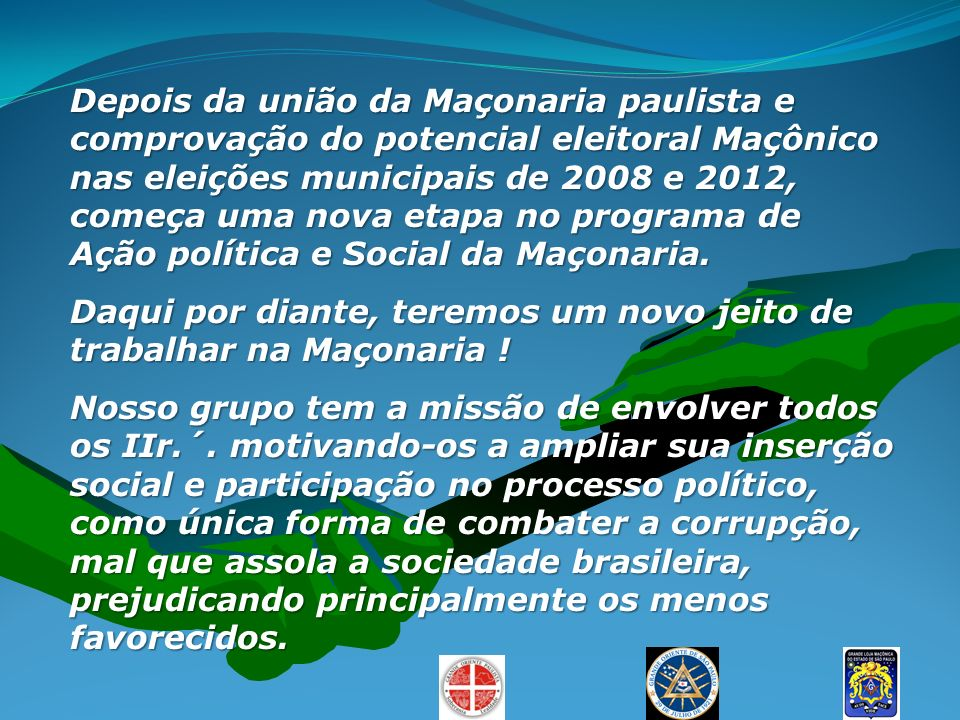 Depois da união da Maçonaria paulista e comprovação do potencial eleitoral Maçônico nas eleições municipais de 2008 e 2012, começa uma nova etapa no programa de Ação política e Social da Maçonaria.