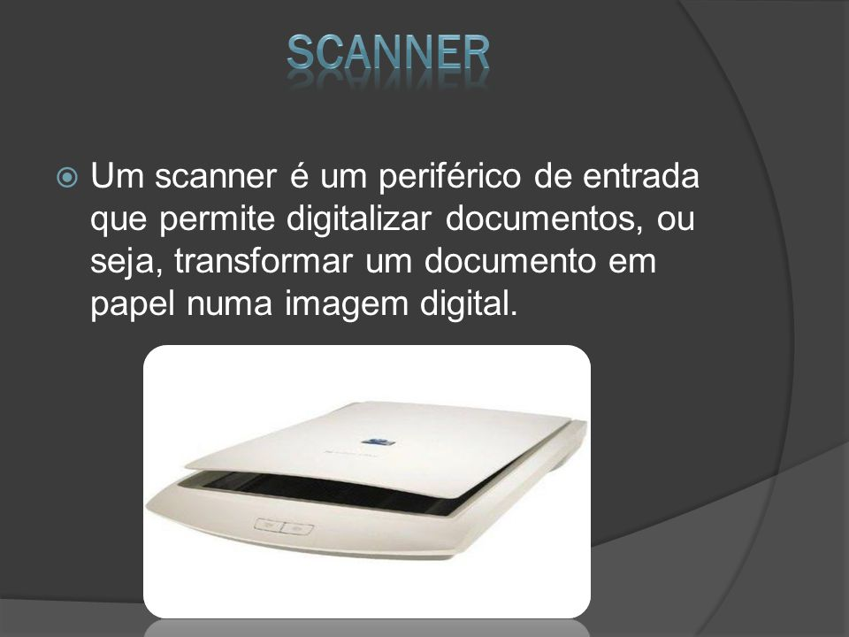 Scanner Um scanner é um periférico de entrada que permite digitalizar documentos, ou seja, transformar um documento em papel numa imagem digital.