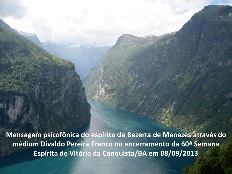 Mensagem psicofônica do espírito de Bezerra de Menezes através do médium Divaldo Pereira Franco no encerramento da 60ª Semana Espírita de Vitória da Conquista/BA em 08/09/2013