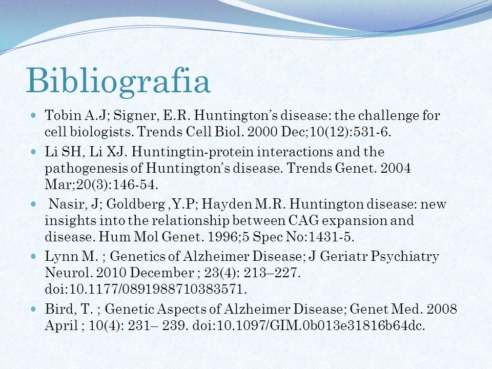 Bibliografia Tobin A.J; Signer, E.R. Huntington's disease: the challenge for cell biologists. Trends Cell Biol. 2000 Dec;10(12):531-6.