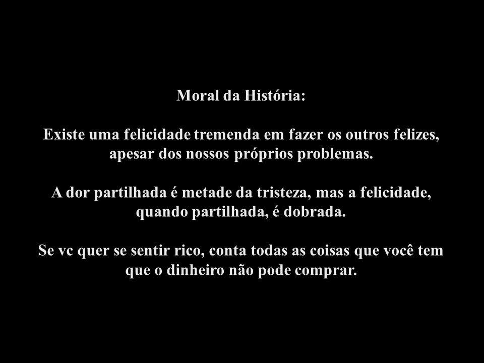 Moral da História: Existe uma felicidade tremenda em fazer os outros felizes, apesar dos nossos próprios problemas.